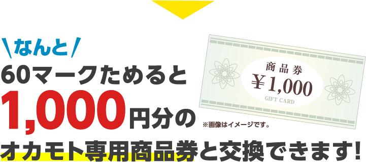 なんと60マークためると1,000円分のオカモト専用商品券と交換できます!